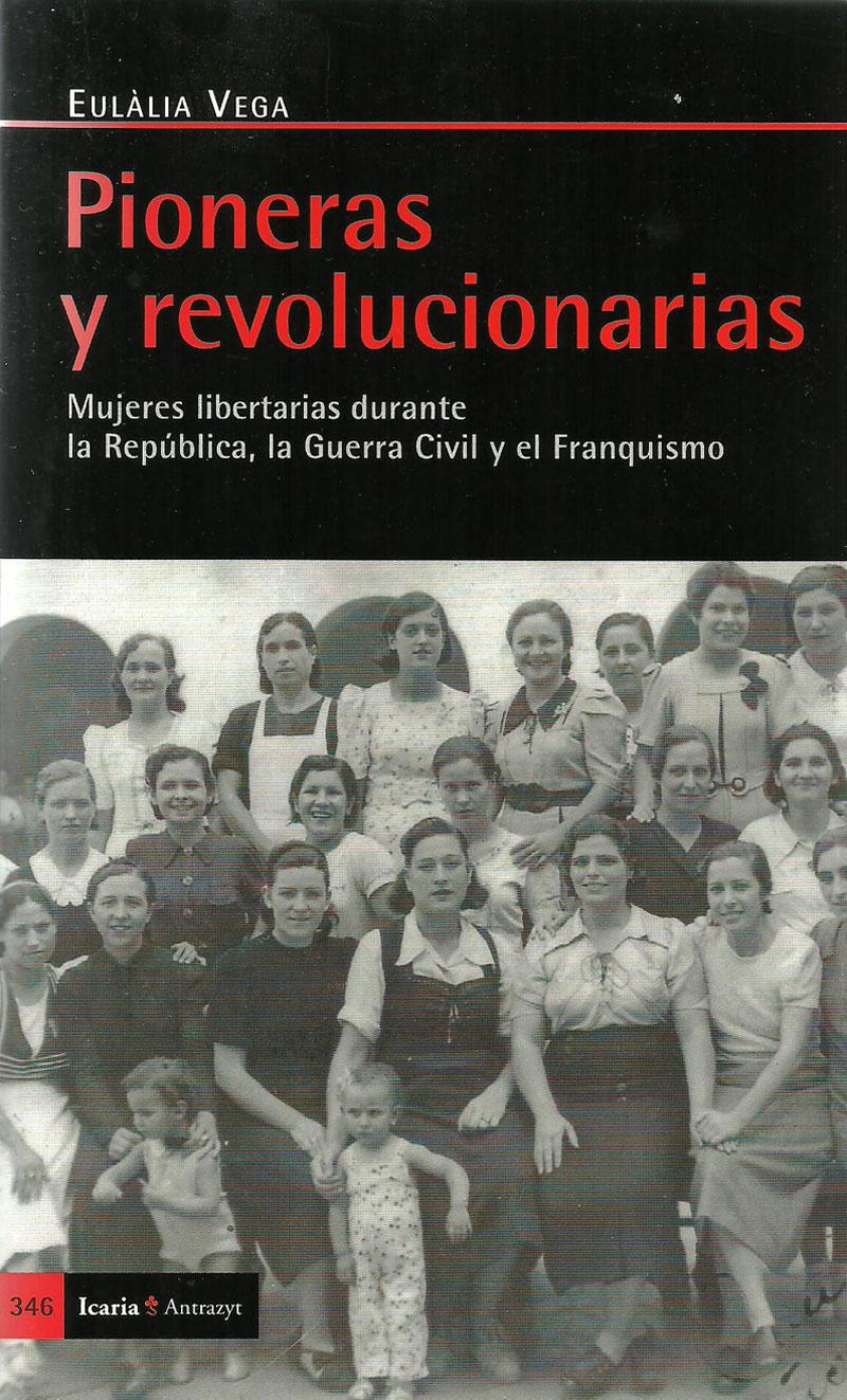 Pioneras y revolucionarias. Mujeres libertarias durante la República, la Guerra Civil y el Franquismo